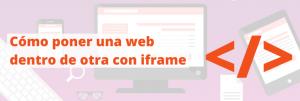 Cómo poner una web dentro de otra con iframe