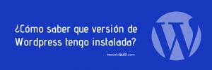 ¿Cómo saber que versión de WordPress tengo instalada?